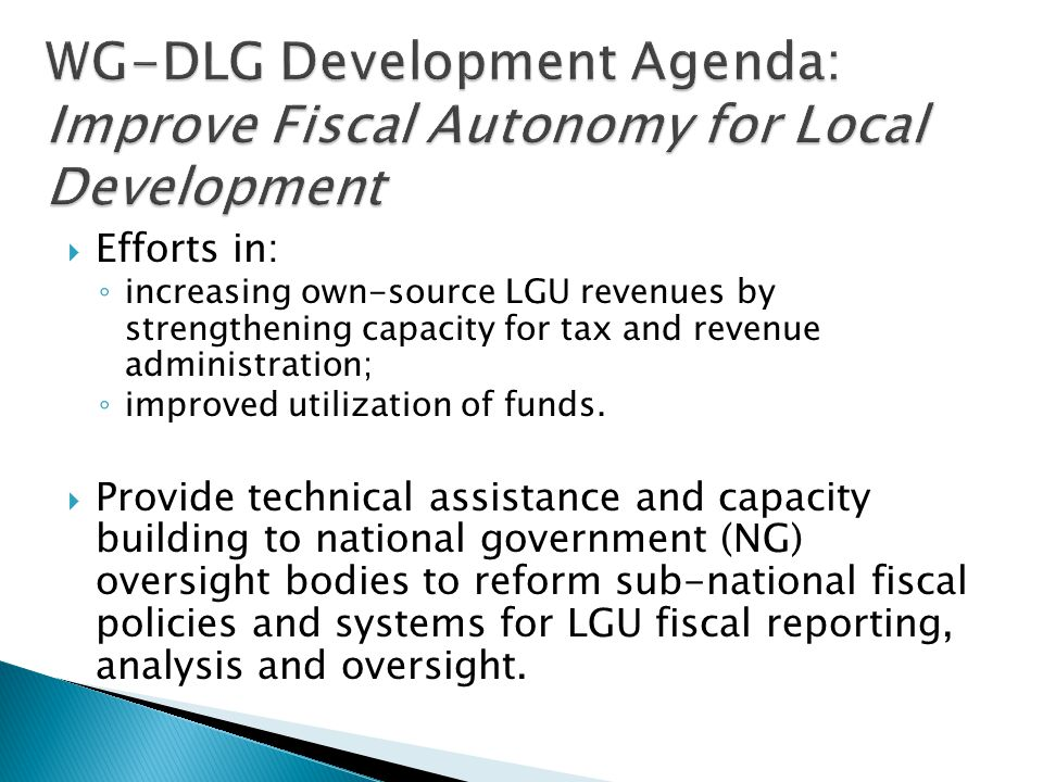  Efforts in: ◦ increasing own-source LGU revenues by strengthening capacity for tax and revenue administration; ◦ improved utilization of funds.