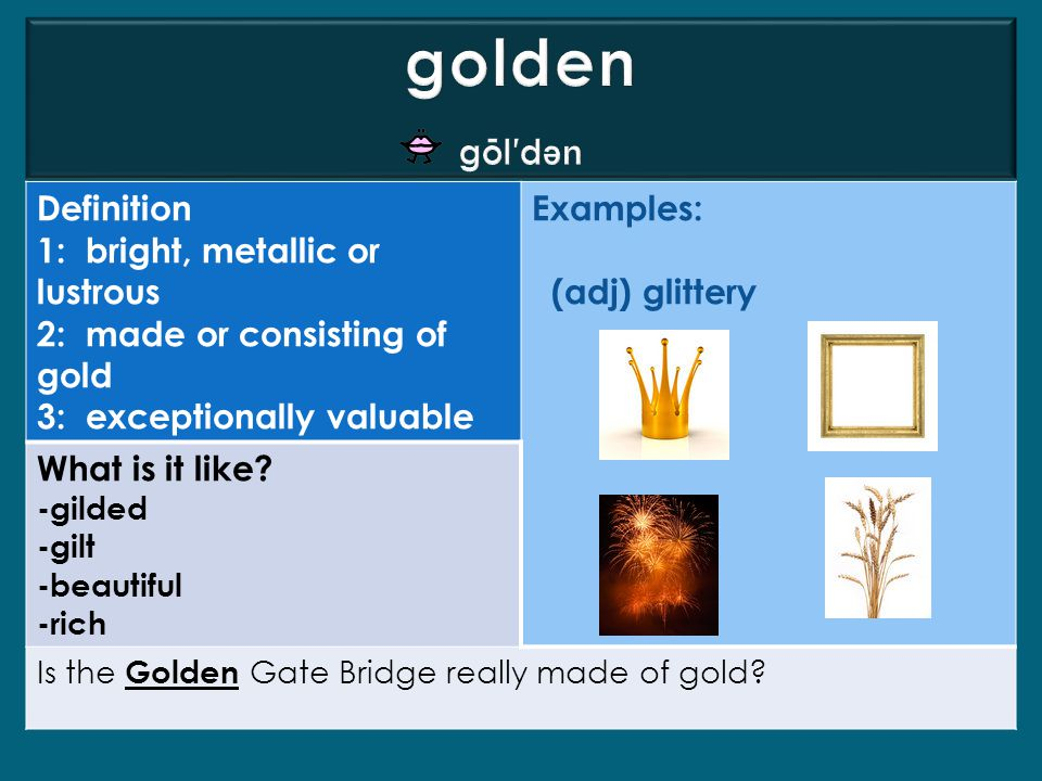 Definition 1: bright, metallic or lustrous 2: made or consisting of gold 3: exceptionally valuable Examples: (adj) glittery What is it like? -gilded -