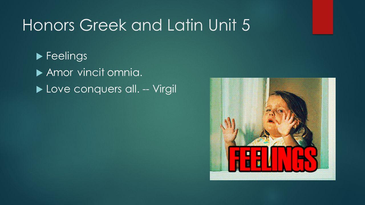 Honors Greek and Latin Unit 5  Feelings  Amor vincit omnia.  Love conquers all. -- Virgil