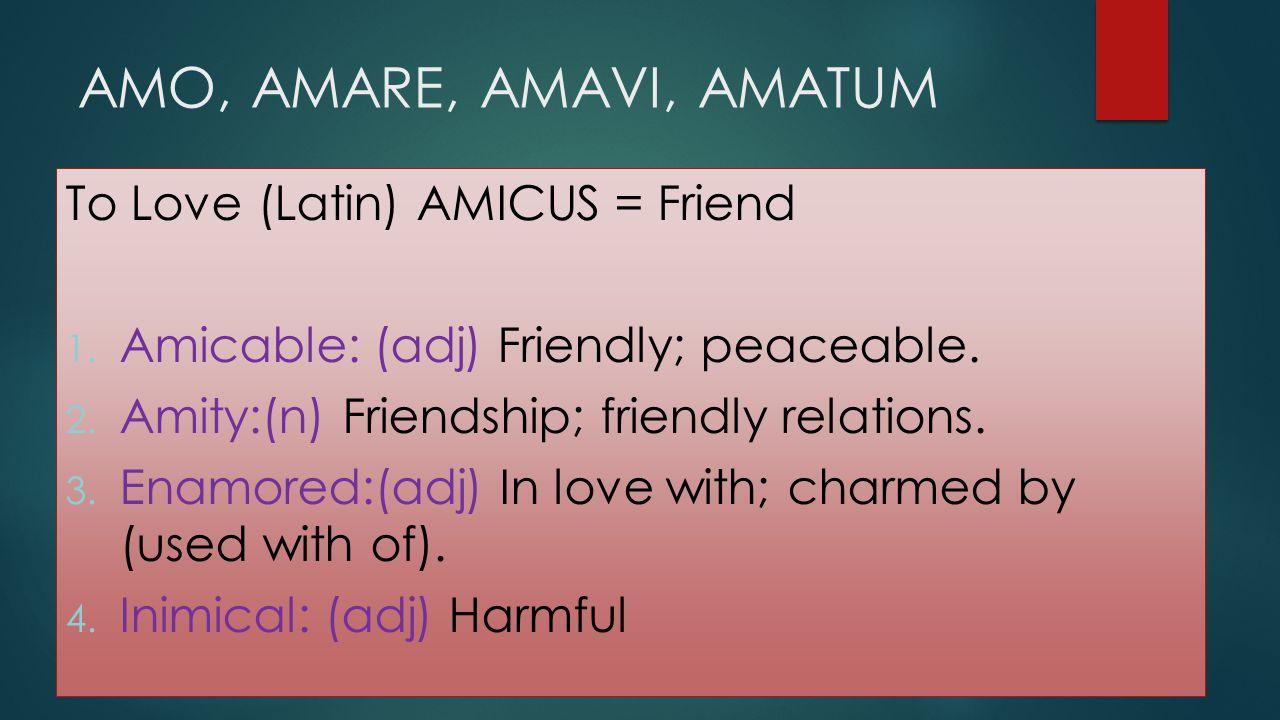AMO, AMARE, AMAVI, AMATUM To Love (Latin) AMICUS = Friend 1. Amicable: (adj) Friendly; peaceable. 2. Amity:(n) Friendship; friendly relations. 3. Enam