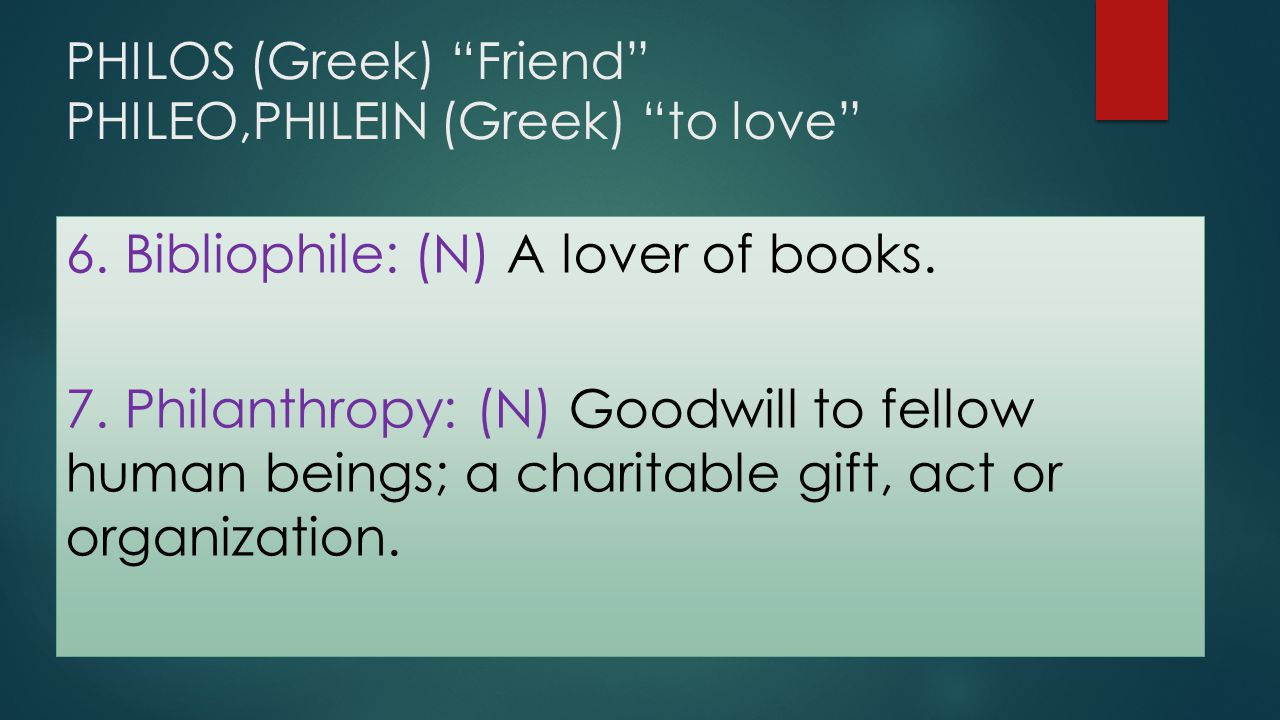 """PHILOS (Greek) """"Friend"""" PHILEO,PHILEIN (Greek) """"to love"""" 6. Bibliophile: (N) A lover of books. 7. Philanthropy: (N) Goodwill to fellow human beings; a"""