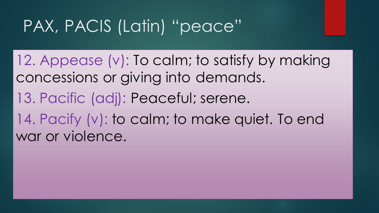 """PAX, PACIS (Latin) """"peace"""" 12. Appease (v): To calm; to satisfy by making concessions or giving into demands. 13. Pacific (adj): Peaceful; serene. 14."""