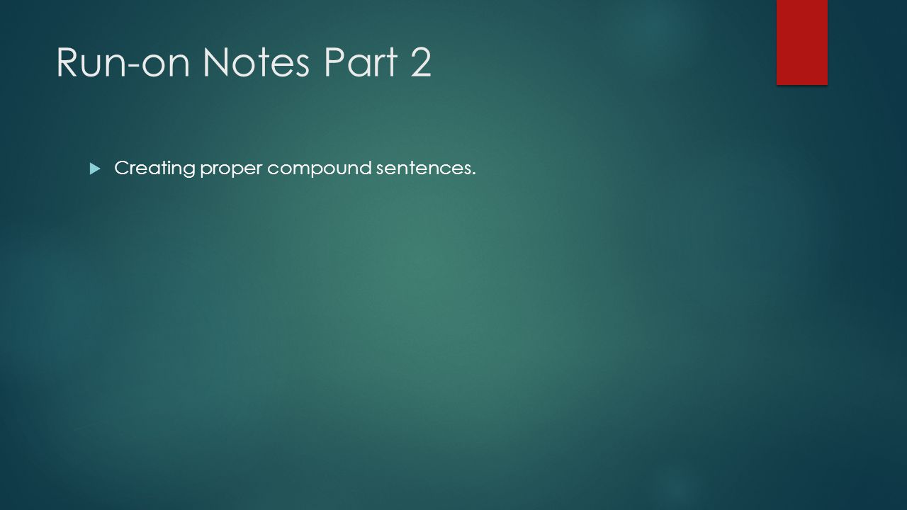 Run-on Notes Part 2  Creating proper compound sentences.