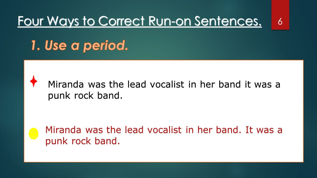 Four Ways to Correct Run-on Sentences. 6 Miranda was the lead vocalist in her band it was a punk rock band. Miranda was the lead vocalist in her band.