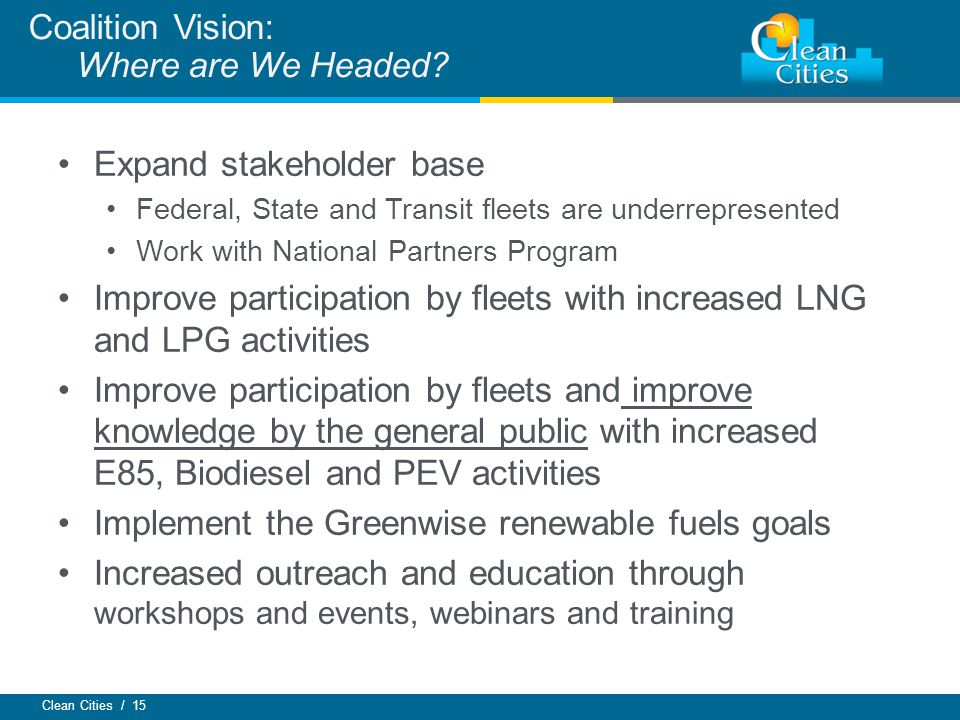 Clean Cities / 15 Expand stakeholder base Federal, State and Transit fleets are underrepresented Work with National Partners Program Improve participa