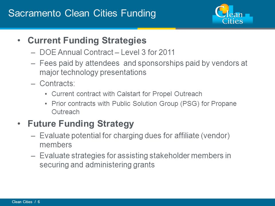 Clean Cities / 6 Current Funding Strategies –DOE Annual Contract – Level 3 for 2011 –Fees paid by attendees and sponsorships paid by vendors at major