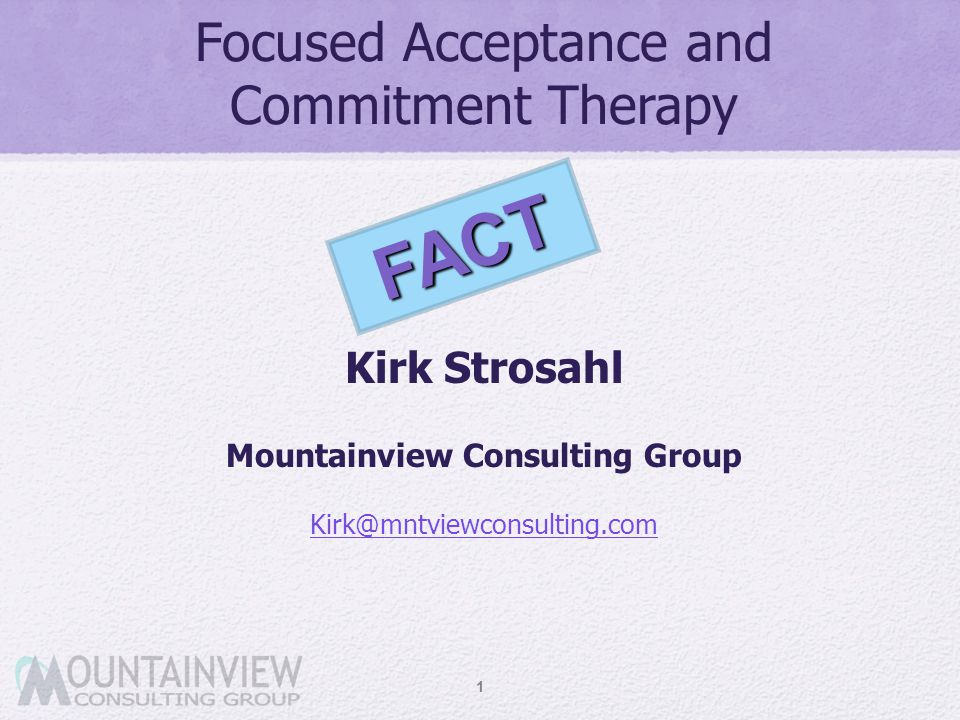 Focused Acceptance and Commitment Therapy Kirk Strosahl Mountainview Consulting Group Kirk@mntviewconsulting.com 1 FACT