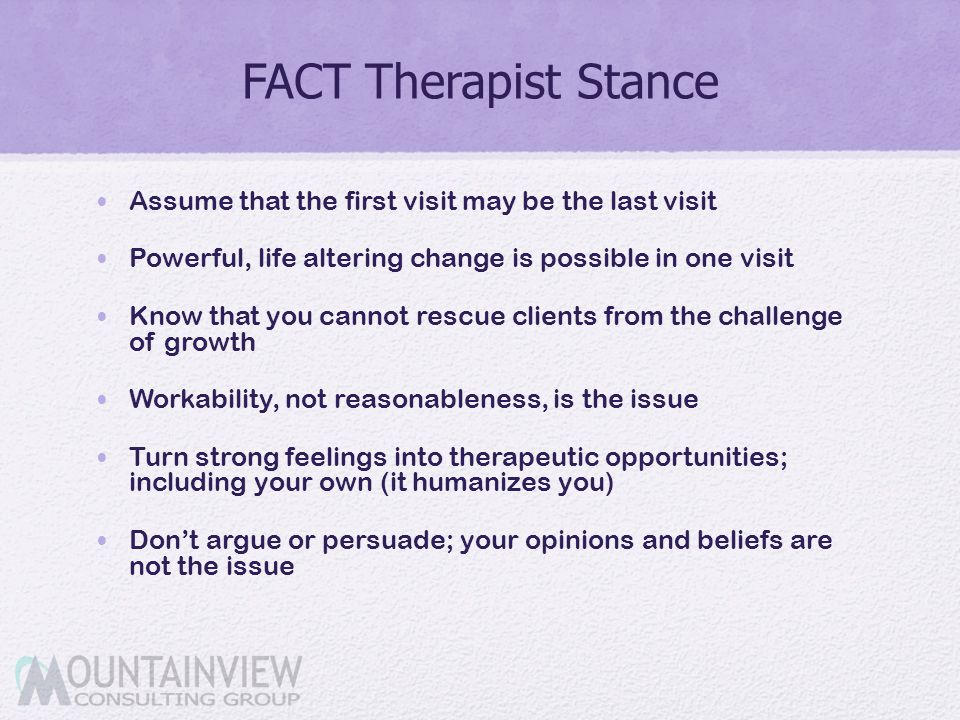 FACT Therapist Stance Assume that the first visit may be the last visit Powerful, life altering change is possible in one visit Know that you cannot r
