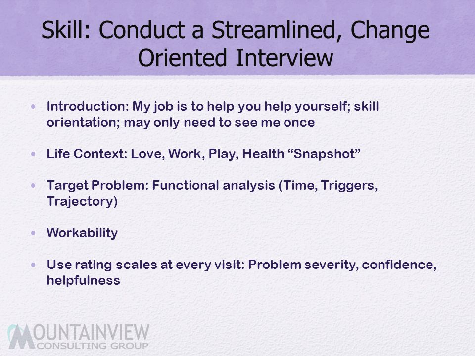Skill: Conduct a Streamlined, Change Oriented Interview Introduction: My job is to help you help yourself; skill orientation; may only need to see me