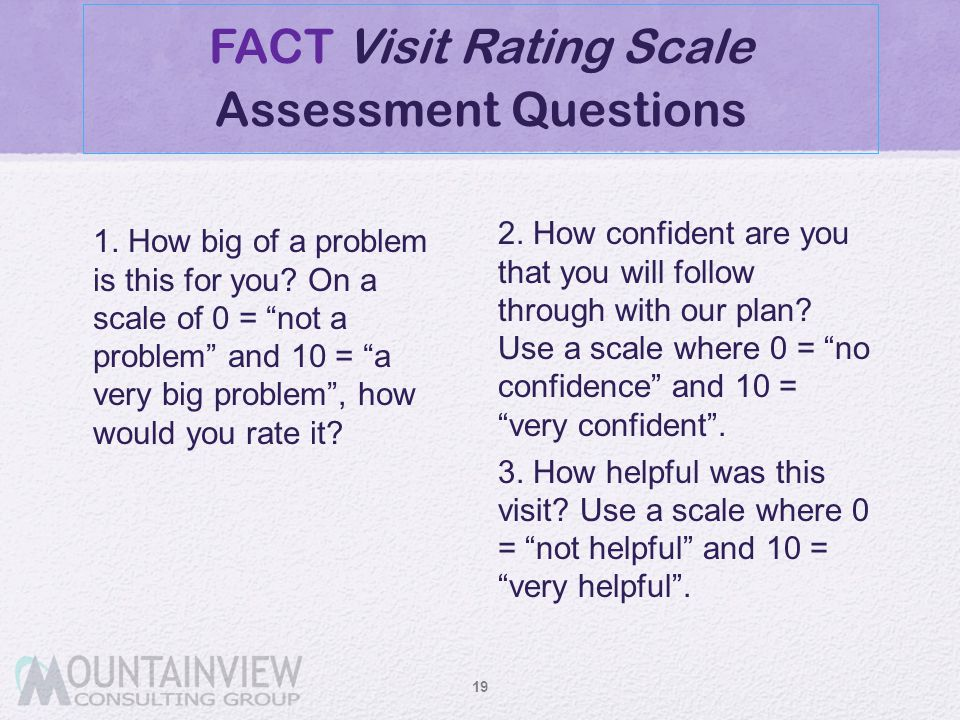"""FACT Visit Rating Scale Assessment Questions 1. How big of a problem is this for you? On a scale of 0 = """"not a problem"""" and 10 = """"a very big problem"""","""