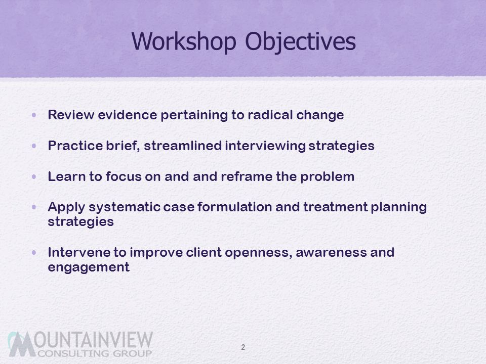 Workshop Objectives Review evidence pertaining to radical change Practice brief, streamlined interviewing strategies Learn to focus on and and reframe
