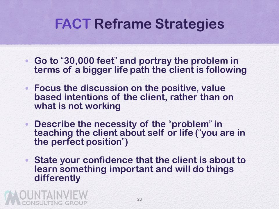 """FACT Reframe Strategies Go to """"30,000 feet"""" and portray the problem in terms of a bigger life path the client is following Focus the discussion on the"""