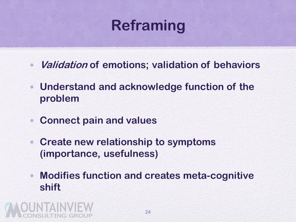 Reframing Validation of emotions; validation of behaviors Understand and acknowledge function of the problem Connect pain and values Create new relati