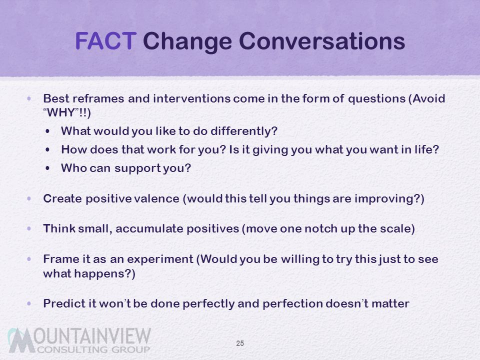 """FACT Change Conversations Best reframes and interventions come in the form of questions (Avoid """"WHY""""!!) What would you like to do differently? How doe"""