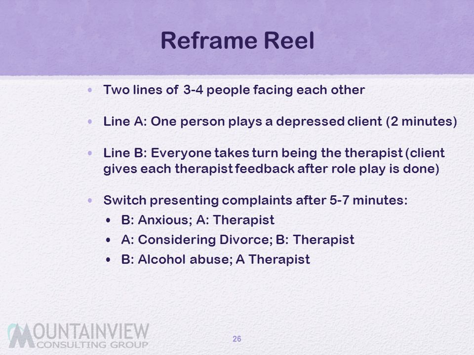 Reframe Reel Two lines of 3-4 people facing each other Line A: One person plays a depressed client (2 minutes) Line B: Everyone takes turn being the t