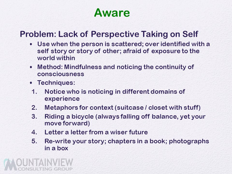 Aware Problem: Lack of Perspective Taking on Self Use when the person is scattered; over identified with a self story or story of other; afraid of exp