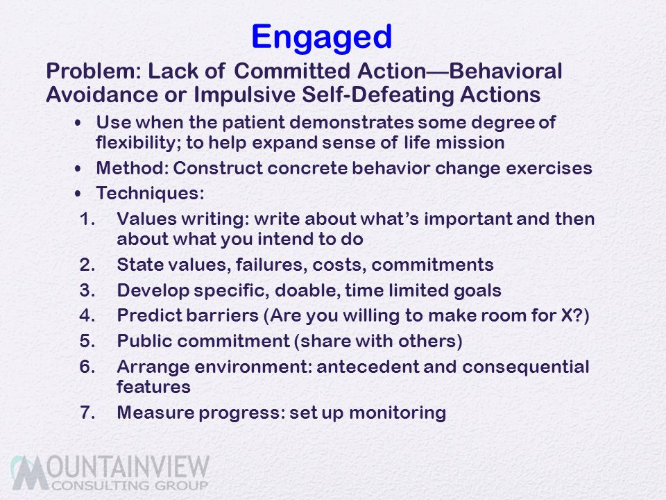 Engaged Problem: Lack of Committed Action—Behavioral Avoidance or Impulsive Self-Defeating Actions Use when the patient demonstrates some degree of fl