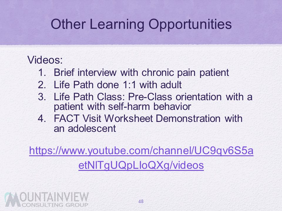 Other Learning Opportunities Videos: 1. Brief interview with chronic pain patient 2. Life Path done 1:1 with adult 3. Life Path Class: Pre-Class orien