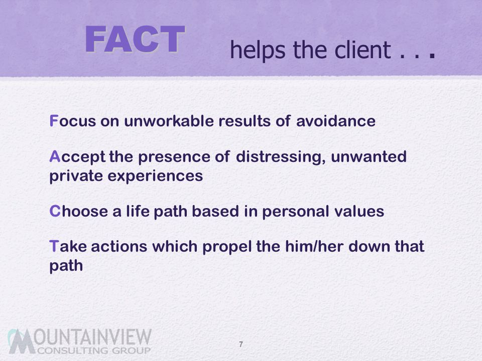 helps the client... Focus on unworkable results of avoidance Accept the presence of distressing, unwanted private experiences Choose a life path based