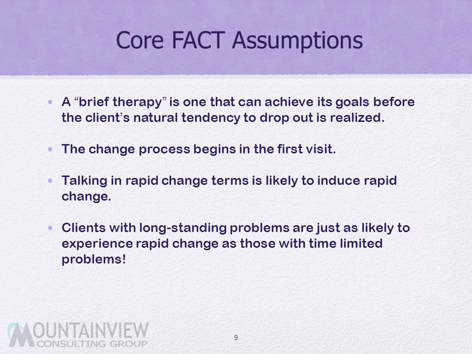 """Core FACT Assumptions 9 A """"brief therapy"""" is one that can achieve its goals before the client's natural tendency to drop out is realized. The change p"""