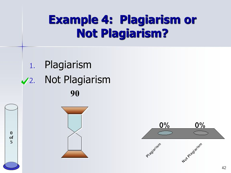 Example 3: Plagiarism or Not Plagiarism? 1. Plagiarism 2. Not Plagiarism 90 41 0 of 5