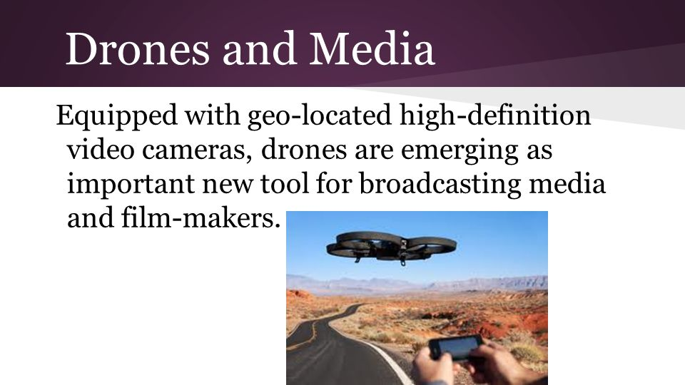 Drones and Media Equipped with geo-located high-definition video cameras, drones are emerging as important new tool for broadcasting media and film-makers.