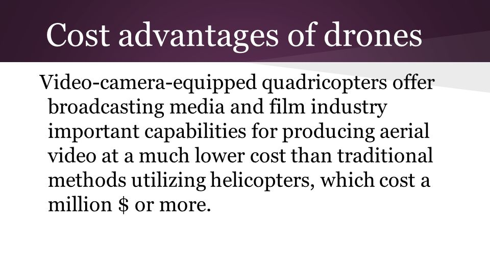 Cost advantages of drones Video-camera-equipped quadricopters offer broadcasting media and film industry important capabilities for producing aerial video at a much lower cost than traditional methods utilizing helicopters, which cost a million $ or more.
