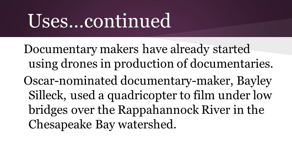 Uses…continued Documentary makers have already started using drones in production of documentaries.