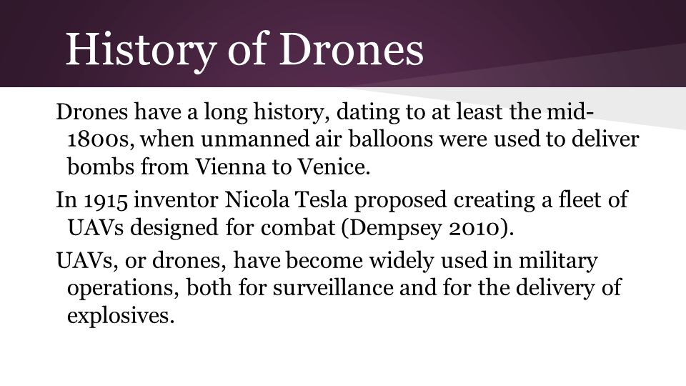 History of Drones Drones have a long history, dating to at least the mid- 1800s, when unmanned air balloons were used to deliver bombs from Vienna to Venice.