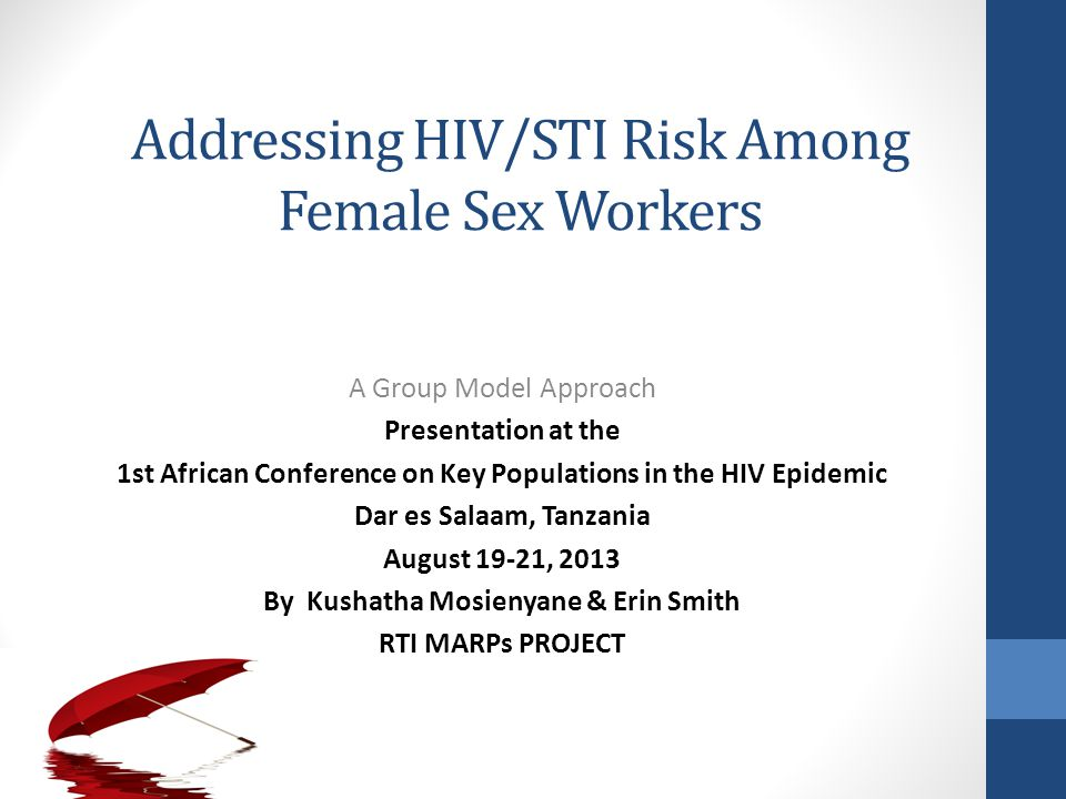 Addressing HIV/STI Risk Among Female Sex Workers A Group Model Approach Presentation at the 1st African Conference on Key Populations in the HIV Epidemic Dar es Salaam, Tanzania August 19-21, 2013 By Kushatha Mosienyane & Erin Smith RTI MARPs PROJECT