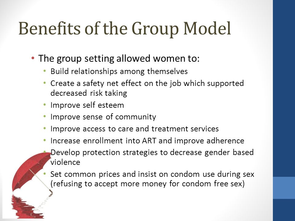 Benefits of the Group Model The group setting allowed women to: Build relationships among themselves Create a safety net effect on the job which supported decreased risk taking Improve self esteem Improve sense of community Improve access to care and treatment services Increase enrollment into ART and improve adherence Develop protection strategies to decrease gender based violence Set common prices and insist on condom use during sex (refusing to accept more money for condom free sex)