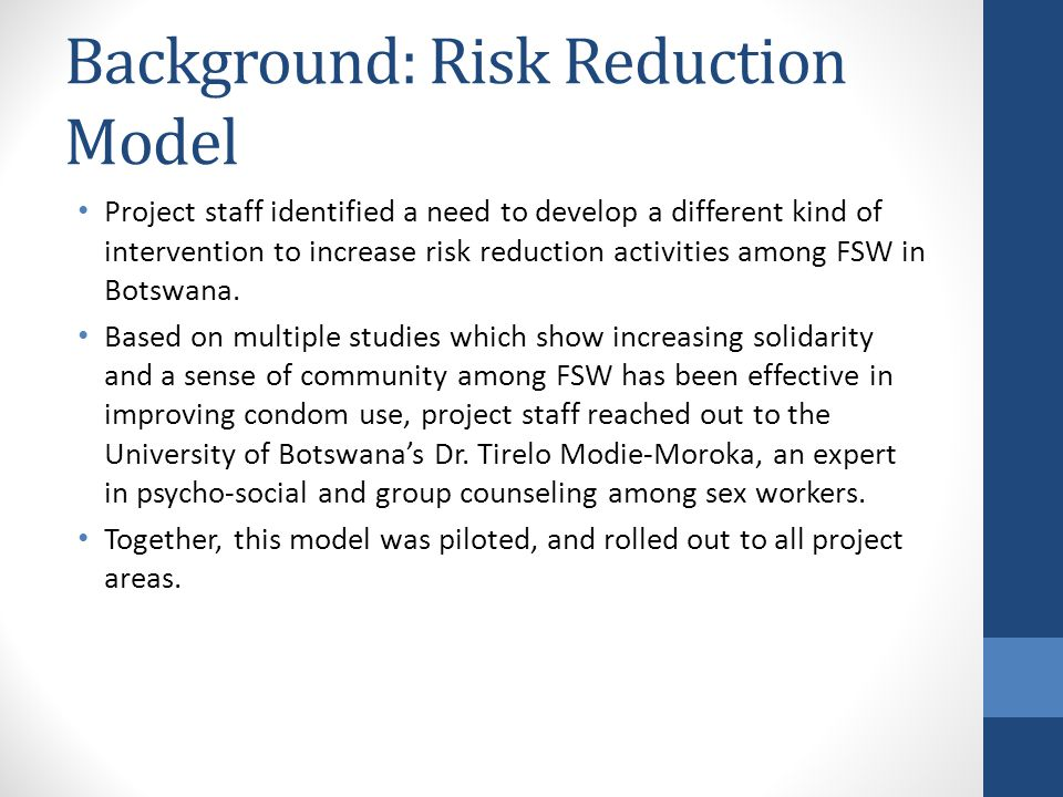 Background: Risk Reduction Model Project staff identified a need to develop a different kind of intervention to increase risk reduction activities among FSW in Botswana.
