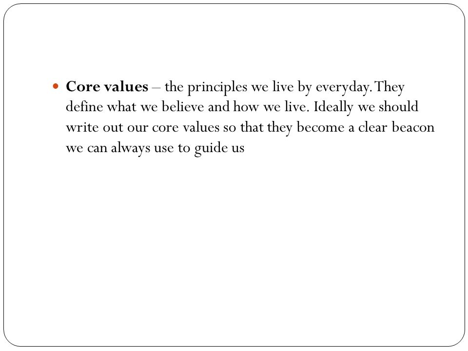 Core values – the principles we live by everyday. They define what we believe and how we live.