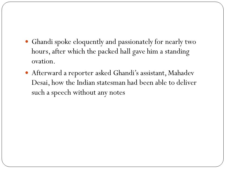 Ghandi spoke eloquently and passionately for nearly two hours, after which the packed hall gave him a standing ovation.