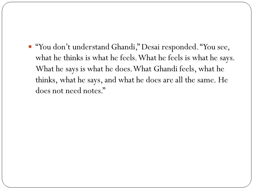 You don't understand Ghandi, Desai responded. You see, what he thinks is what he feels.