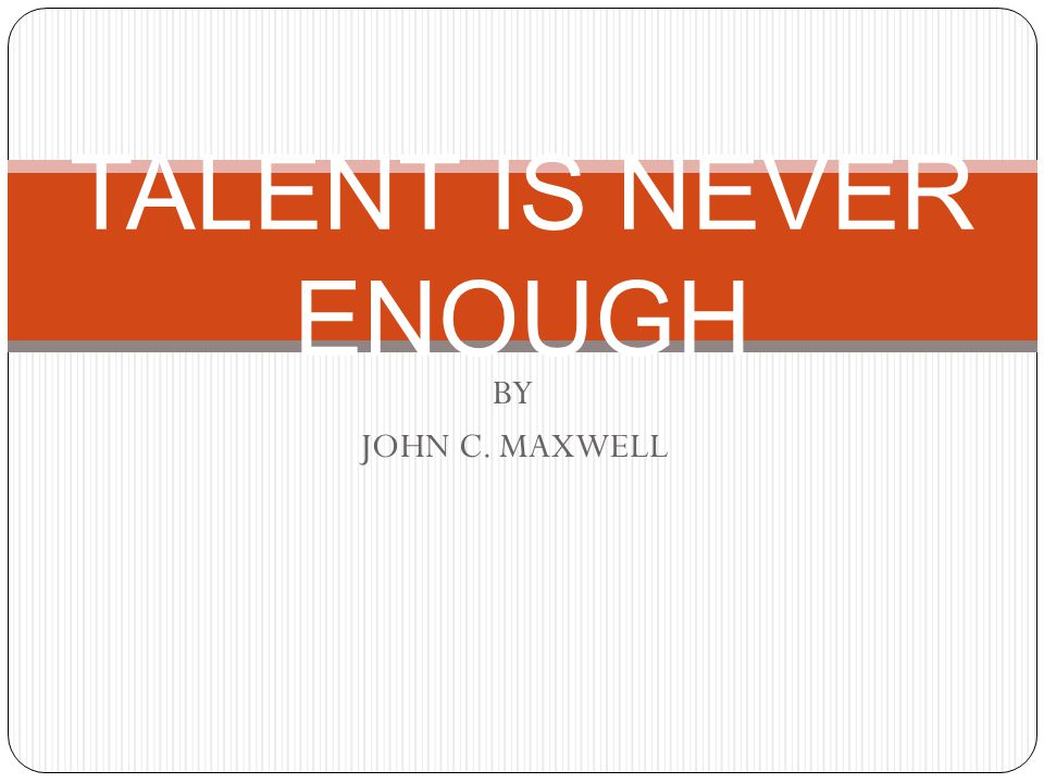 BY JOHN C. MAXWELL TALENT IS NEVER ENOUGH