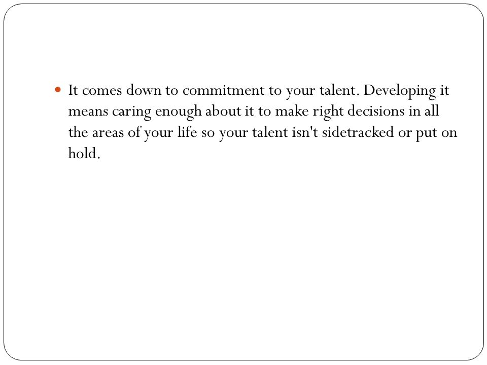 It comes down to commitment to your talent.