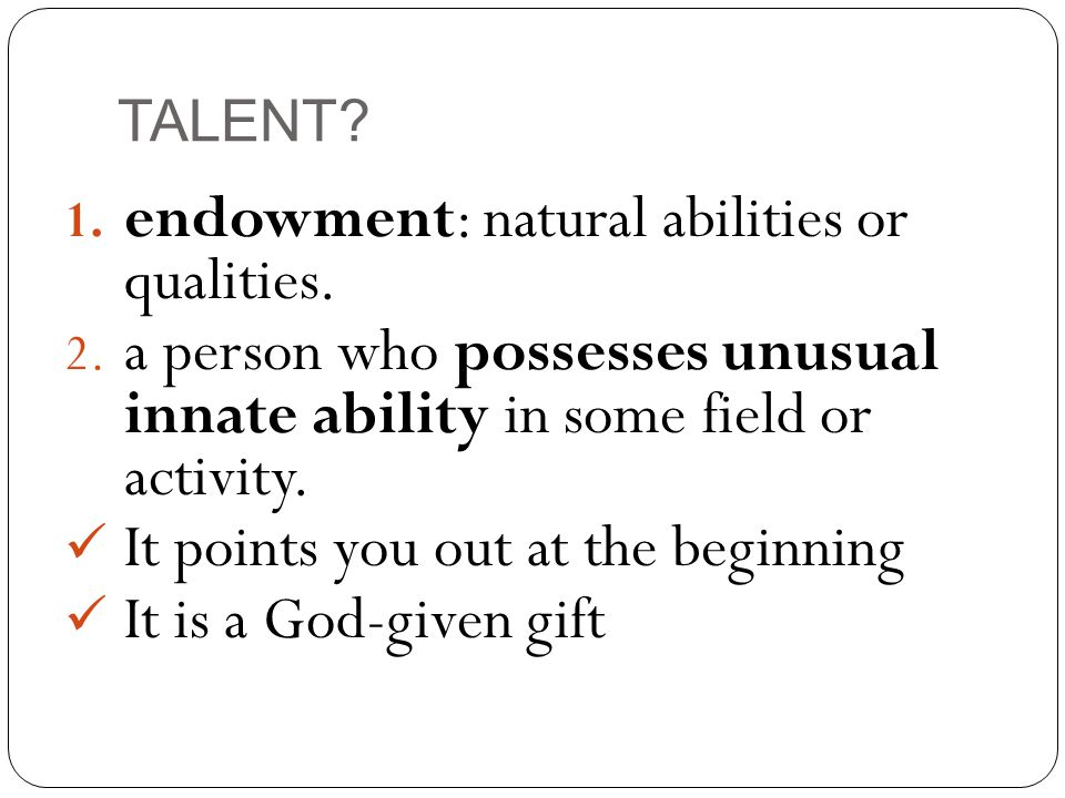 TALENT. 1. endowment: natural abilities or qualities.