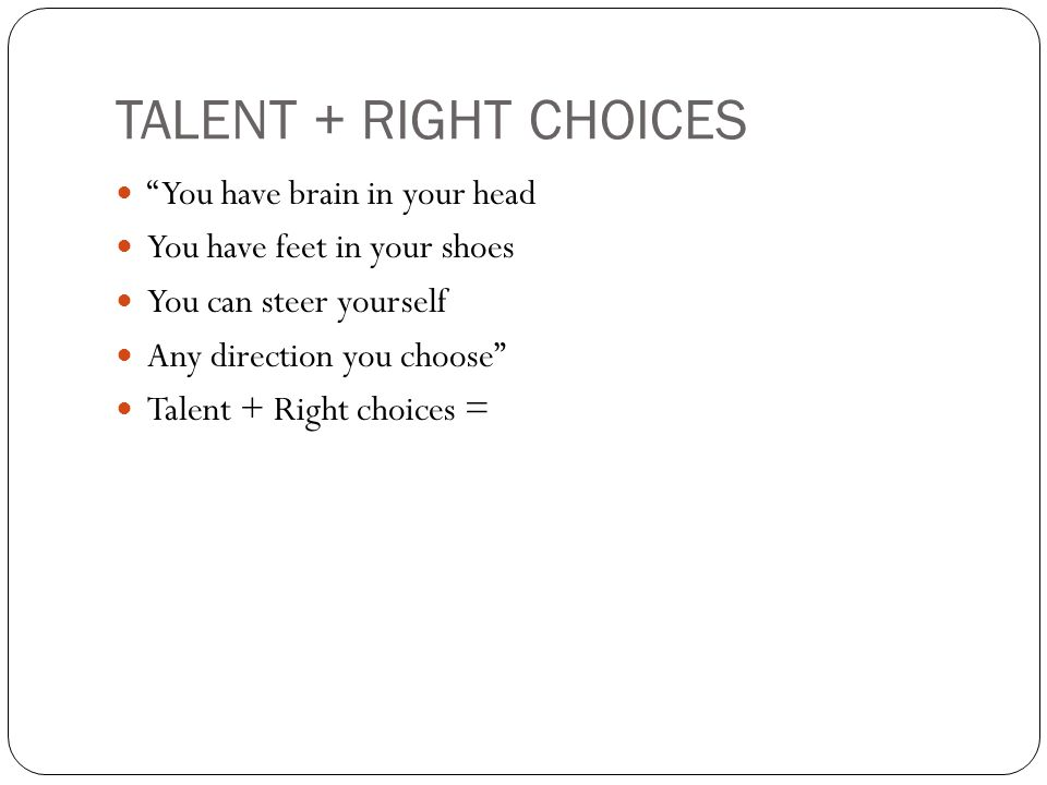 TALENT + RIGHT CHOICES You have brain in your head You have feet in your shoes You can steer yourself Any direction you choose Talent + Right choices =