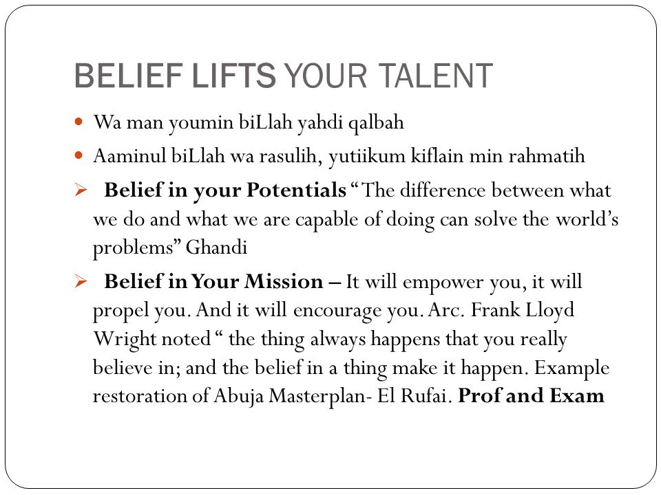 BELIEF LIFTS YOUR TALENT Wa man youmin biLlah yahdi qalbah Aaminul biLlah wa rasulih, yutiikum kiflain min rahmatih  Belief in your Potentials The difference between what we do and what we are capable of doing can solve the world's problems Ghandi  Belief in Your Mission – It will empower you, it will propel you.