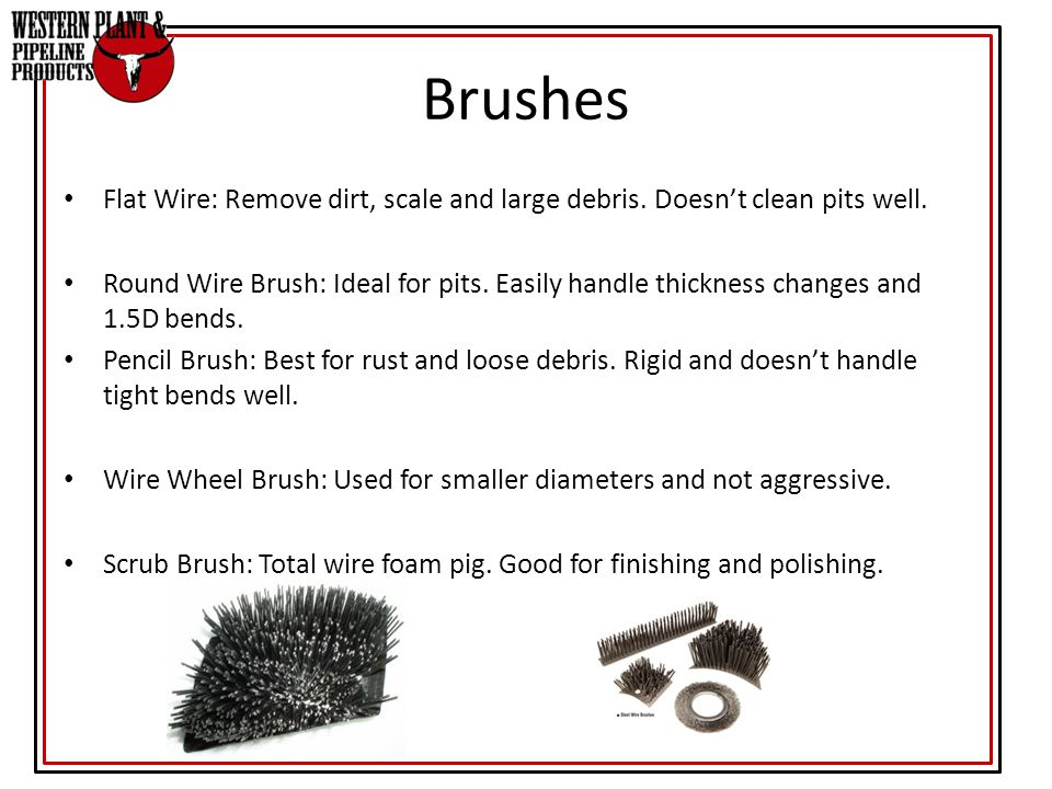 Flat Wire: Remove dirt, scale and large debris. Doesn't clean pits well. Round Wire Brush: Ideal for pits. Easily handle thickness changes and 1.5D be