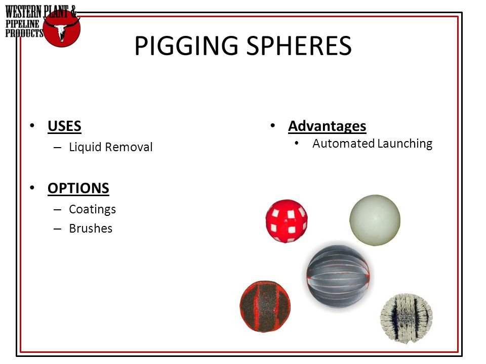 USES – Liquid Removal OPTIONS – Coatings – Brushes PIGGING SPHERES Advantages Automated Launching