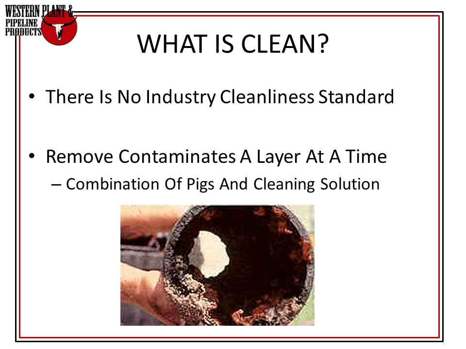 There Is No Industry Cleanliness Standard Remove Contaminates A Layer At A Time – Combination Of Pigs And Cleaning Solution WHAT IS CLEAN?