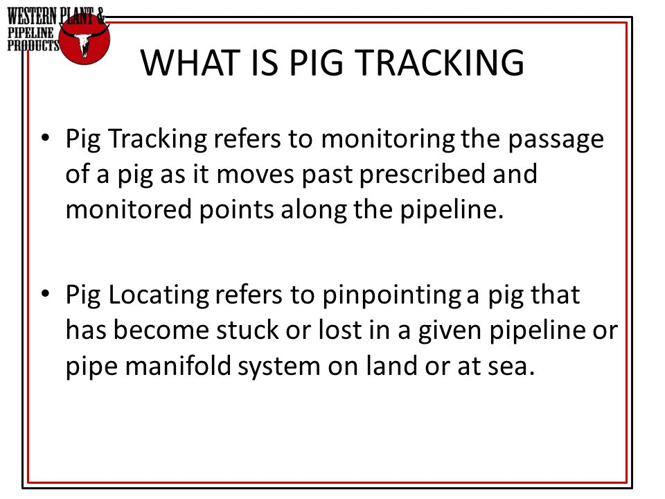 WHAT IS PIG TRACKING Pig Tracking refers to monitoring the passage of a pig as it moves past prescribed and monitored points along the pipeline. Pig L