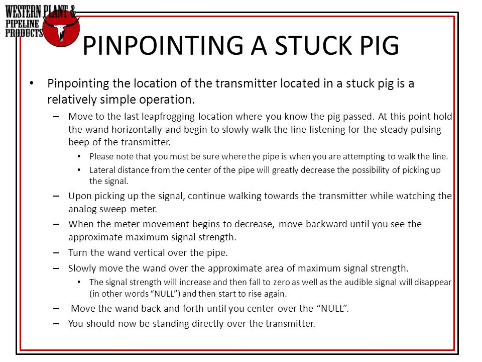 PINPOINTING A STUCK PIG Pinpointing the location of the transmitter located in a stuck pig is a relatively simple operation. – Move to the last leapfr