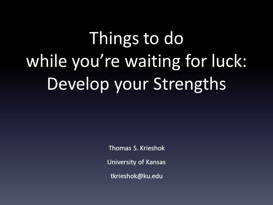 Things to do while you're waiting for luck: Develop your Strengths Thomas S. Krieshok University of Kansas tkrieshok@ku.edu
