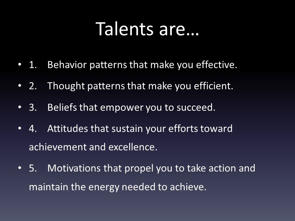 Talents are… 1.Behavior patterns that make you effective.