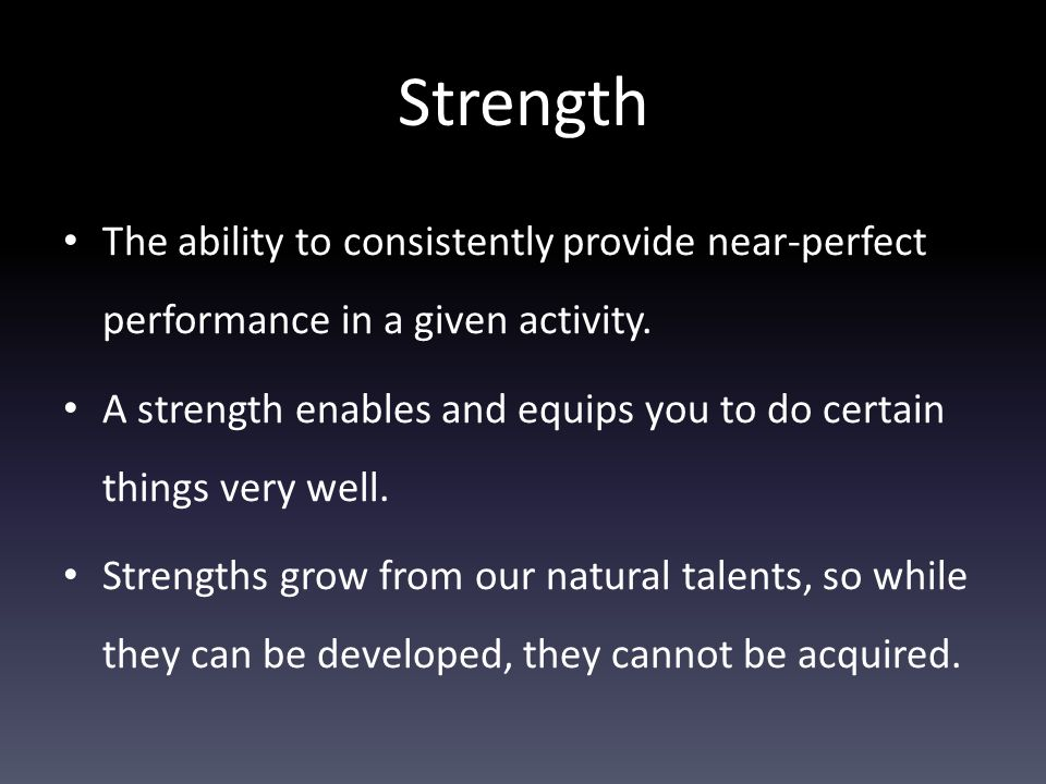 Strength The ability to consistently provide near-perfect performance in a given activity. A strength enables and equips you to do certain things very