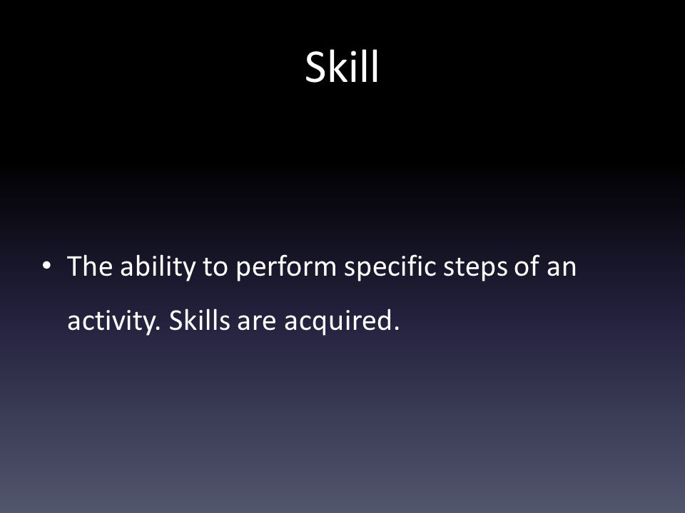 Skill The ability to perform specific steps of an activity. Skills are acquired.