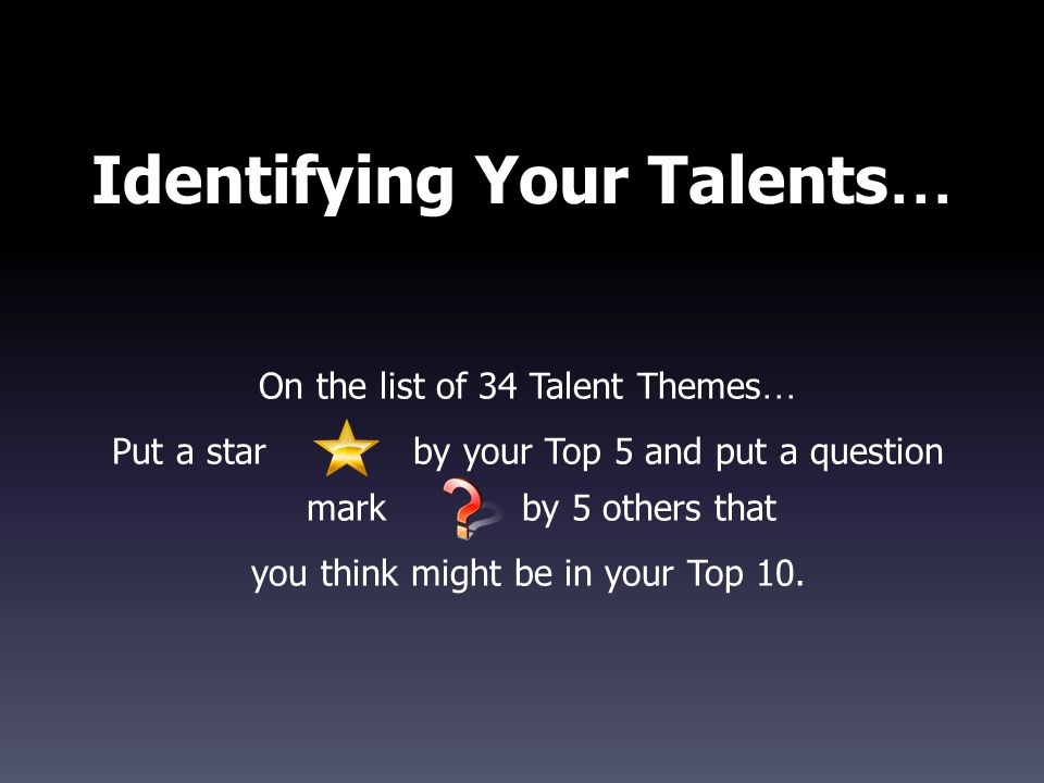 Identifying Your Talents … On the list of 34 Talent Themes … Put a starby your Top 5 and put a question mark by 5 others that you think might be in your Top 10.